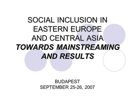 SOCIAL INCLUSION IN EASTERN EUROPE AND CENTRAL ASIA TOWARDS MAINSTREAMING AND RESULTS SOCIAL INCLUSION IN EASTERN EUROPE AND CENTRAL ASIA TOWARDS MAINSTREAMING.