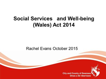 Social Services and Well-being (Wales) Act 2014 Rachel Evans October 2015.