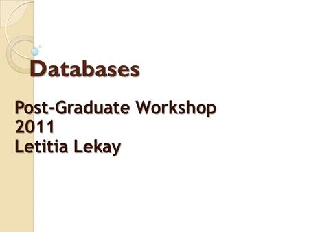 Databases Post-Graduate Workshop 2011 Letitia Lekay.