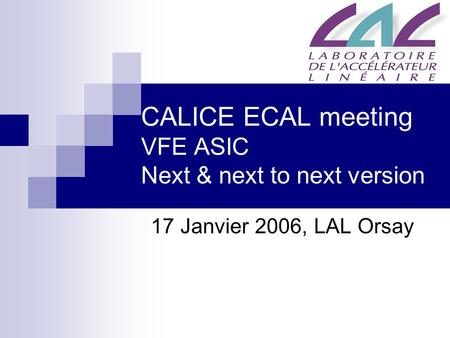 CALICE ECAL meeting VFE ASIC Next & next to next version 17 Janvier 2006, LAL Orsay.