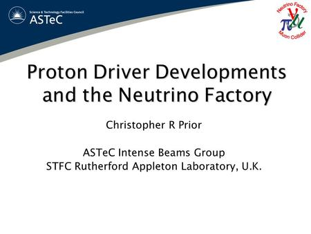 Proton Driver Developments and the Neutrino Factory Christopher R Prior ASTeC Intense Beams Group STFC Rutherford Appleton Laboratory, U.K.