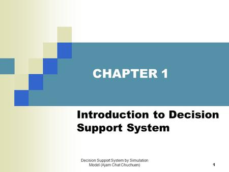 Decision Support System by Simulation Model (Ajarn Chat Chuchuen)1 CHAPTER 1 Introduction to Decision Support System.