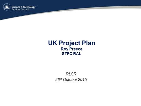 UK Project Plan Roy Preece STFC RAL RLSR 26 th October 2015.