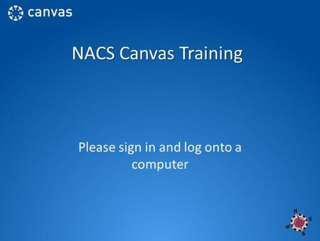 NACS Canvas Training Please sign in and log onto a computer.