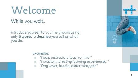 "Welcome While you wait... introduce yourself to your neighbors using only 5 words to describe yourself or what you do. Examples: ■""I help instructors teach."