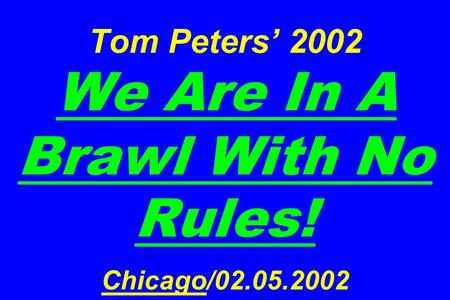 Tom Peters' 2002 We Are In A Brawl With No Rules! <strong>Chicago</strong>/02.05.2002.