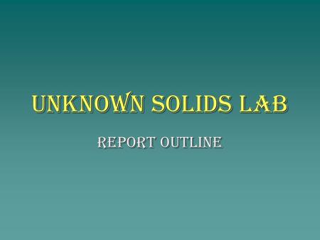 Unknown Solids Lab Report Outline. Title : Unknown Solids Lab Activity – Qualitative Analysis Purpose : to investigate 5 solids in order to determine.