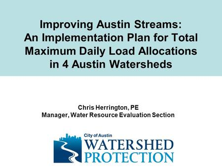 Improving Austin Streams: An Implementation Plan for Total Maximum Daily Load Allocations in 4 Austin Watersheds Chris Herrington, PE Manager, Water Resource.