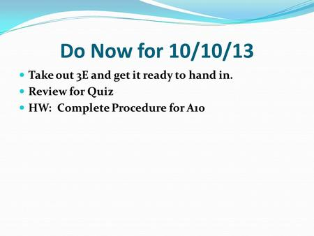 Do Now for 10/10/13 Take out 3E and get it ready to hand in. Review for Quiz HW: Complete Procedure for A10.