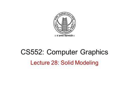 CS552: Computer Graphics Lecture 28: Solid Modeling.