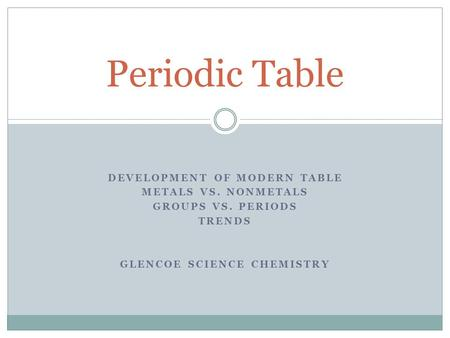 DEVELOPMENT OF MODERN TABLE METALS VS. NONMETALS GROUPS VS. PERIODS TRENDS GLENCOE SCIENCE CHEMISTRY Periodic Table.