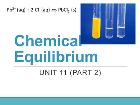 Chemical Equilibrium UNIT 11 (PART 2) Pb 2+ (aq) + 2 Cl - (aq)  PbCl 2 (s)