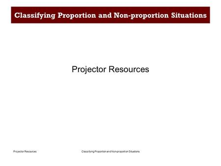 Classifying Proportion and Non-proportion SituationsProjector Resources Classifying Proportion and Non-proportion Situations Projector Resources.
