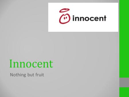 Innocent Nothing but fruit. Target audience Everyone who wants to stay healthy. Juice, smoothie and fruit fans. They have smoothies and juices for adults.