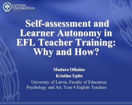 Self-assessment and Learner Autonomy in EFL Teacher Training: Why and How? Self-assessment and Learner Autonomy in EFL Teacher Training: Why and How? Madara.