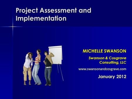 Project Assessment and Implementation MICHELLE SWANSON Swanson & Cosgrave Consulting, LLC  January 2012.