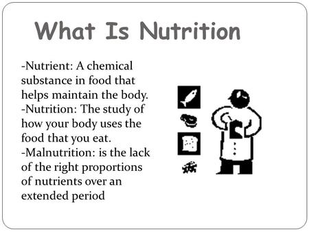 What Is Nutrition -Nutrient: A chemical substance in food that helps maintain the body. -Nutrition: The study of how your body uses the food that you.