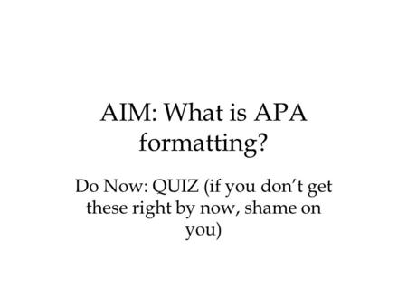 AIM: What is APA formatting? Do Now: QUIZ (if you don't get these right by now, shame on you)