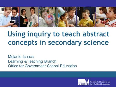 Using inquiry to teach abstract concepts in secondary science Melanie Isaacs Learning & Teaching Branch Office for Government School Education.