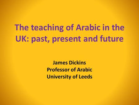 The teaching of Arabic in the UK: past, present and future James Dickins Professor of Arabic University of Leeds.