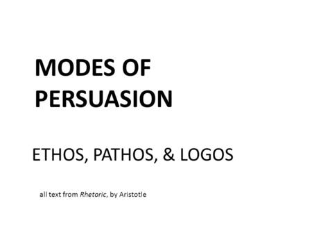 MODES OF PERSUASION ETHOS, PATHOS, & LOGOS all text from Rhetoric, by Aristotle.