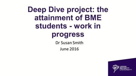 Deep Dive project: the attainment of BME students - work in progress Dr Susan Smith June 2016.