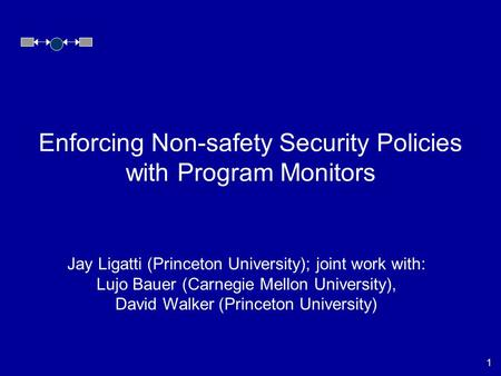 1 Jay Ligatti (Princeton University); joint work with: Lujo Bauer (Carnegie Mellon University), David Walker (Princeton University) Enforcing Non-safety.