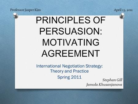 PRINCIPLES OF PERSUASION: MOTIVATING AGREEMENT International Negotiation Strategy: Theory and Practice Spring 2011 Professor Jasper Kim April 13, 2011.