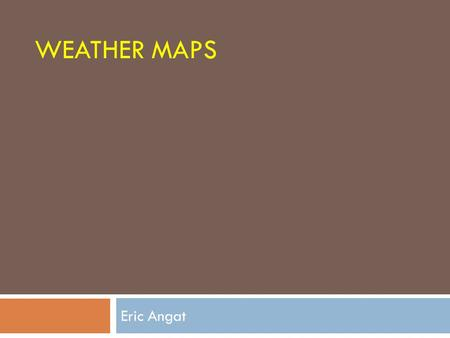 "WEATHER MAPS Eric Angat. Instructions: 1.Get your notebook and write the title and date. The title of the lesson is ""Weather map"". 2. Copy the Essential."