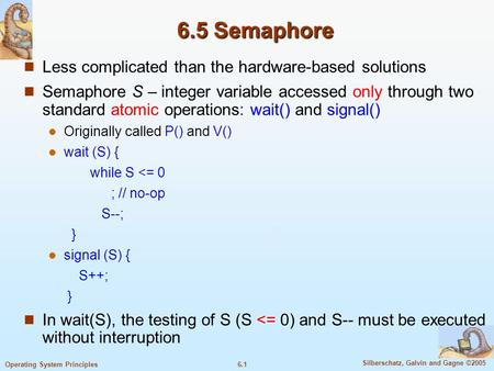 6.1 Silberschatz, Galvin and Gagne ©2005 Operating System Principles 6.5 Semaphore Less complicated than the hardware-based solutions Semaphore S – integer.