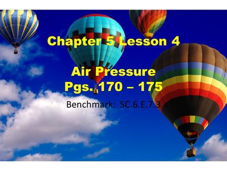 Chapter 5 Lesson 4 Air Pressure Pgs. 170 – 175 Benchmark: SC.6.E.7.3.