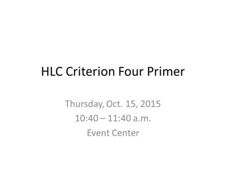HLC Criterion Four Primer Thursday, Oct. 15, 2015 10:40 – 11:40 a.m. Event Center.