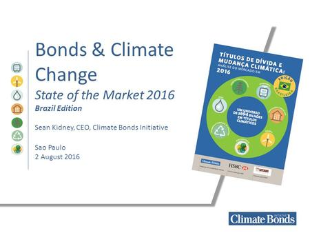Bonds & Climate Change State of the Market 2016 Brazil Edition Sean Kidney, CEO, Climate Bonds Initiative Sao Paulo 2 August 2016.