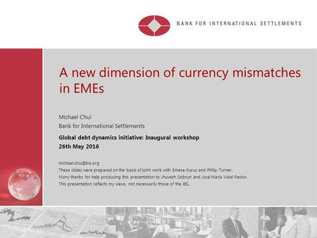 A new dimension of currency mismatches in EMEs Michael Chui Bank for International Settlements Global debt dynamics initiative: Inaugural workshop 26th.