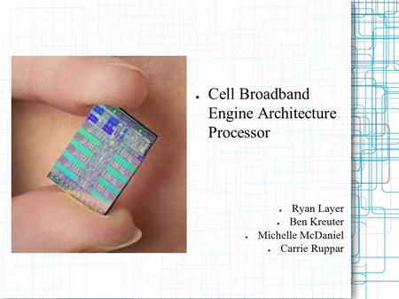 ● Cell Broadband Engine Architecture Processor ● Ryan Layer ● Ben Kreuter ● Michelle McDaniel ● Carrie Ruppar.