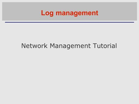 Network Management Tutorial Log management. Log management and monitoring ■ What is log management and monitoring ? ■ It's about keeping your logs in.