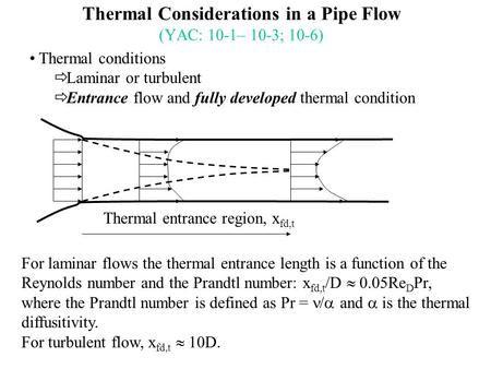 Thermal Considerations in a Pipe Flow (YAC: 10-1– 10-3; 10-6) Thermal conditions  Laminar or turbulent  Entrance flow and fully developed thermal condition.