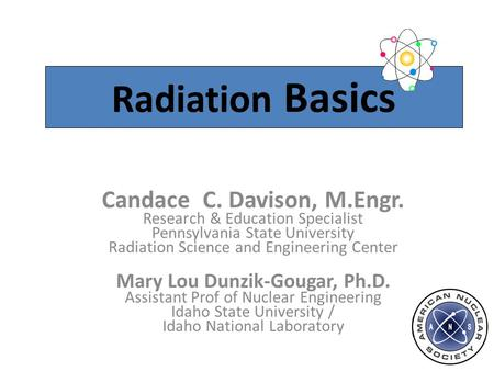 Radiation Basics Candace C. Davison, M.Engr. Research & Education Specialist Pennsylvania State University Radiation Science and Engineering Center Mary.