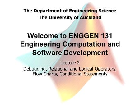 The Department of Engineering Science The University of Auckland Welcome to ENGGEN 131 Engineering Computation and Software Development Lecture 2 Debugging,