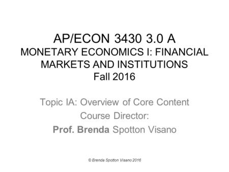 AP/ECON 3430 3.0 A MONETARY ECONOMICS I: FINANCIAL MARKETS AND INSTITUTIONS Fall 2016 Topic IA: Overview of Core Content Course Director: Prof. Brenda.