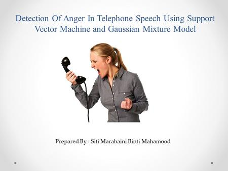 Detection Of Anger In Telephone Speech Using Support Vector Machine and Gaussian Mixture Model Prepared By : Siti Marahaini Binti Mahamood.