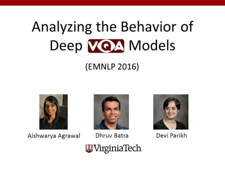 Analyzing the Behavior of Deep Models Dhruv Batra Devi Parikh Aishwarya Agrawal (EMNLP 2016)