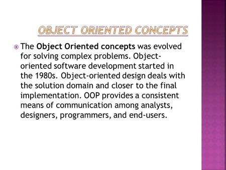  The Object Oriented concepts was evolved for solving complex problems. Object- oriented software development started in the 1980s. Object-oriented design.