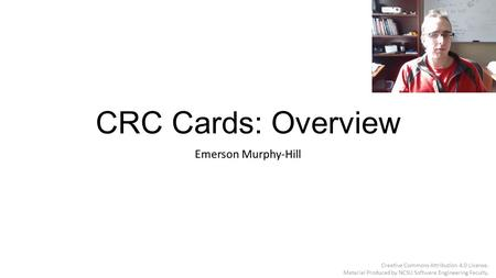 CRC Cards: Overview Emerson Murphy-Hill Creative Commons Attribution 4.0 License. Material Produced by NCSU Software Engineering Faculty.