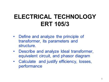 1 ELECTRICAL TECHNOLOGY ERT 105/3 Define and analyze the principle of transformer, its parameters and structure. Describe and analyze Ideal transformer,