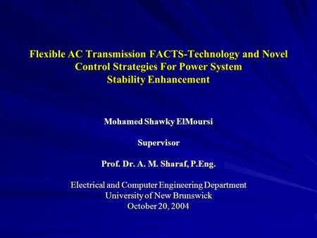 Flexible AC Transmission FACTS-Technology and Novel Control Strategies For Power System Stability Enhancement Mohamed Shawky ElMoursi Supervisor Prof.