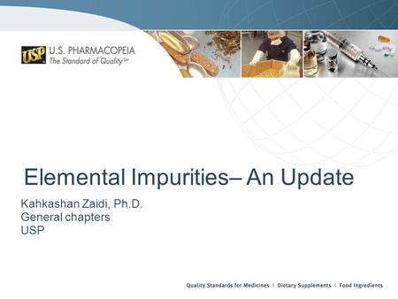 Elemental Impurities– An Update Kahkashan Zaidi, Ph.D. General chapters USP.