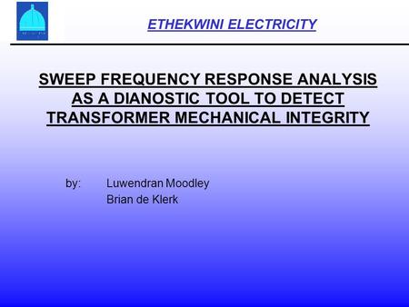 SWEEP FREQUENCY RESPONSE ANALYSIS AS A DIANOSTIC TOOL TO DETECT TRANSFORMER MECHANICAL INTEGRITY by:Luwendran Moodley Brian de Klerk ETHEKWINI ELECTRICITY.