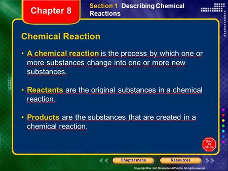 Copyright © by Holt, Rinehart and Winston. All rights reserved. ResourcesChapter menu A chemical reaction is the process by which one or more substances.