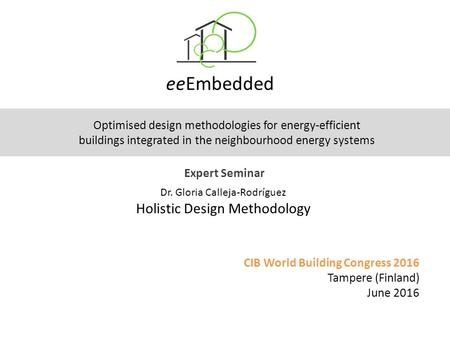EeEmbedded CIB World Building Congress 2016 Tampere (Finland) June 2016 Expert Seminar Optimised design methodologies for energy-efficient buildings integrated.
